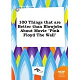 """100 Things that are Better than Blowjobs About Movie """"Pink Floyd The Wall"""""""