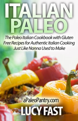 Italian Paleo: The Paleo Italian Cookbook with Gluten Free Recipes for Authentic Italian Cooking Just Like Nonna Used