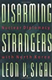 Front cover for the book Disarming Strangers: Nuclear Diplomacy with North Korea by Leon V. Sigal