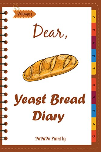 Dear, Yeast Bread Diary: Make An Awesome Month With 30 Easy Yeast Bread Recipes! (Challah Cookbook, Flat Bread Cookbook, No Knead Bread Cookbook, Rye Bread Book, Sourdough Bread Cookbook) [Volume 1] by PuPaDo Family