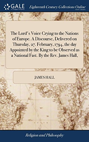 The Lord's Voice Crying to the Nations of Europe. A Discourse, Delivered on Thursday, 27. February, 1794, the day Appointed by the King to be Observed as a National Fast. By the Rev. James Hall,