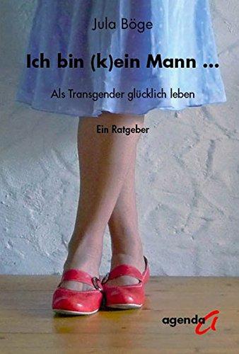 Ich bin (k)ein Mann: Als Transgender glücklich leben - Ein Ratgeber Taschenbuch – 1. Juli 2009 Jula Böge agenda Münster 3896883844 Partnerschaft