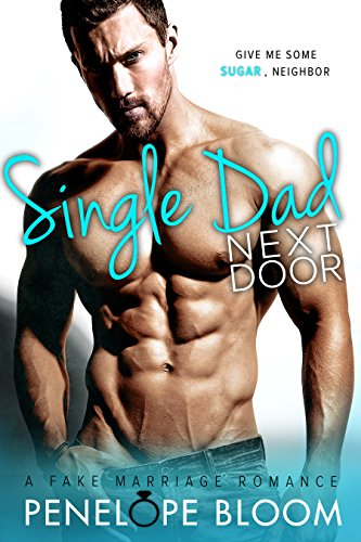 Single Dad Next Door: A Fake Marriage Romance by [Bloom, Penelope]