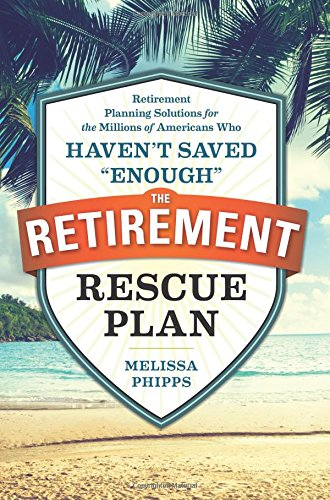 The Retirement Rescue Plan: Retirement Planning Solutions for the Millions of Americans Who Haven't Saved