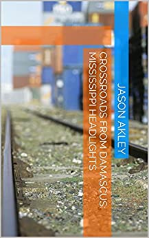 Crossroads from Damascus:  Mississippi Headlights by [Akley, Jason]