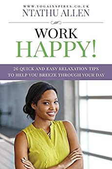 Work Happy!: 26 Quick And Easy Relaxation Tips To Help You Breeze Through Your Day by [Allen, Ntathu]
