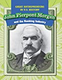 img - for John Pierpont Morgan and the Banking Industry (Great Entrepreneurs in U.S. History) book / textbook / text book