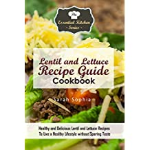 Lentil and Lettuce Recipe Guide Cookbook: Healthy and Delicious Lentil and Lettuce Recipes To Live a Healthy Lifestyle without Sparing Taste (The Essential Kitchen Series Book 127)