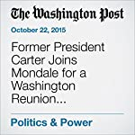 Former President Carter Joins Mondale for a Washington Reunion, Reminiscing About a Partnership That Emphasized Human Rights and Diplomacy | Tom Hamburger