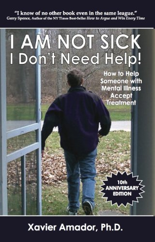 I Am Not Sick, I Don't Need Help! How to Help Someone with Mental Illness Accept Treatment. 10th Anniversary Edition. (Best Way To Deal With Mental Illness)