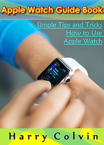 Apple Watch Guide Book: Simple Tips and Tricks How To Use Apple Watch