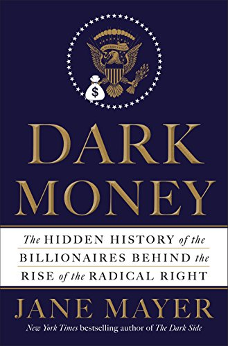Dark Money: The Hidden History of the Billionaires Behind the Rise of the Radical Right by [Mayer, Jane]