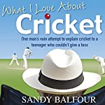 What I Love About Cricket: One Man's Vain Attempt to Explain Cricket to a Teenager who couldn't give a Toss | Sandy Balfour