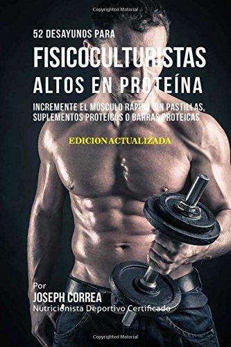 52 Desayunos para Fisicoculturistas Altos en Proteina: Incremente Musculos Rapidamente sin Pastillas, Suplementos o Barras Proteicas  [Correa (Nutricionista Deportivo Certificado), Joseph] (Tapa Blanda)