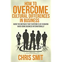 How to Overcome Cultural Differences in Business: Avoid the Mistakes that Everyone Else is Making When Doing Business Internationally