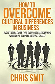 How to Overcome Cultural Differences in Business: Avoid the Mistakes that Everyone Else is Making When Doing Business Internationally by [Smit Msc, Chris]