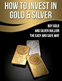 How To Invest In Gold And Silver: Buy Gold And Silver Bullion The Easy And Safe Way (Gold IRA Rollover Book 1)
