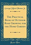 Amazon / Forgotten Books: The Practical Book of Outdoor Rose Growing for the Home Garden Classic Reprint (George Clifford Thomas Jr.)