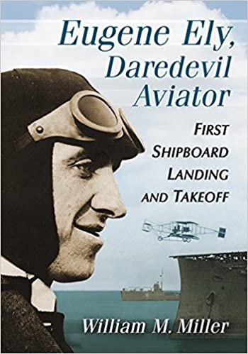 Eugene Ely, Daredevil Aviator: First Shipboard Landing and Takeoff by William M. Miller (October 9, 2014)