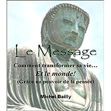 Le Message : Comment transformer sa vie, et... Le Monde!: Grâce au pouvoir de la pensée (French Edition)