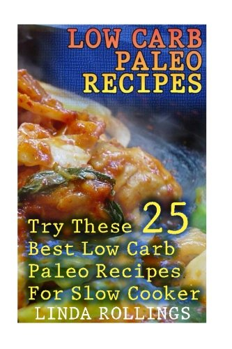 Low Carb Paleo Recipes: Try These 25 Best Low Carb Paleo Recipes For Slow Cooker: (low carbohydrate, high protein, low carbohydrate foods, low carb, low carb cookbook, low carb recipes) by Linda Rollings