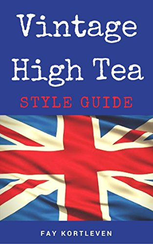 Vintage Tea Party Style Guide: High Tea Recipes and Planning Guides For Six Unique High Tea Party Events by Fay Kortleven