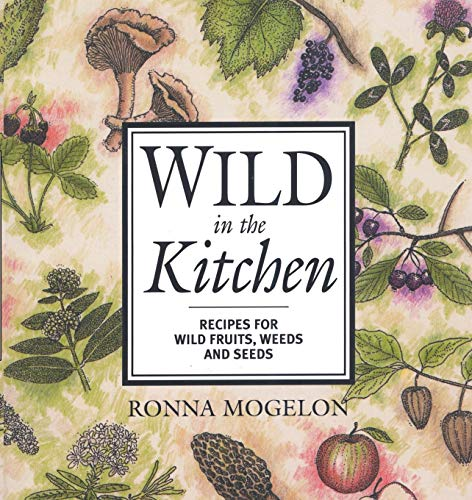 Wild in the Kitchen: Recipes for Wild Fruits, Weeds, and Seeds Ronna Mogelon