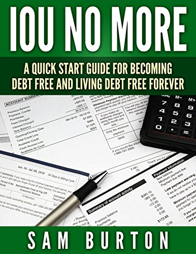 IOU NO MORE: A Quick Start Guide For Becoming Debt Free And Living Debt Free Forever by [Sam Burton]