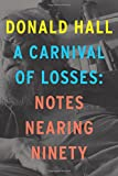 """Hall lived long enough to leave behind two final books, memento mori titled 'Essays After Eighty' (2014) and now 'A Carnival of Losses: Notes Nearing Ninety.' They're up there with the best things he did."" —Dwight Garner, New York TimesFrom the f..."