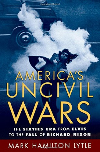 America's Uncivil Wars: The Sixties Era from Elvis to the Fall of Richard Nixon by Oxford University Press
