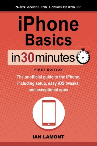 iPhone Basics In 30 Minutes: The unofficial guide to the iPhone, including setup, easy iOS tweaks, and exceptional apps