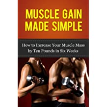 Muscle Gain Made Simple: How to Increase Your Muscle Mass by Ten Pounds in Six Weeks (Gain Muscle, Health and Fitness) (Tips from the Trainer Book 1)