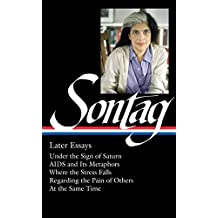 Susan Sontag: Later Essays (LOA #292): Under the Sign of Saturn / AIDS and its Metaphors / Where the Stress Falls / Regarding the Pain of Others / At the Same Time