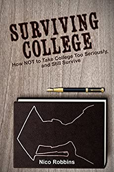 Surviving College: How NOT to Take College Too Seriously, and Still Survive by [Robbins, Nico]