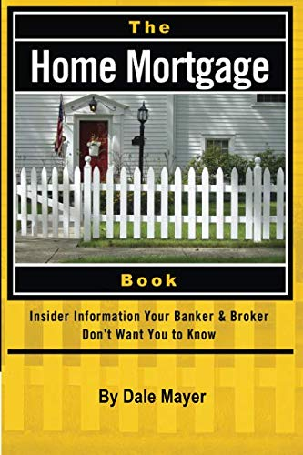 (The Home Mortgage Book: Insider Information Your Banker & Broker Don't Want You to)