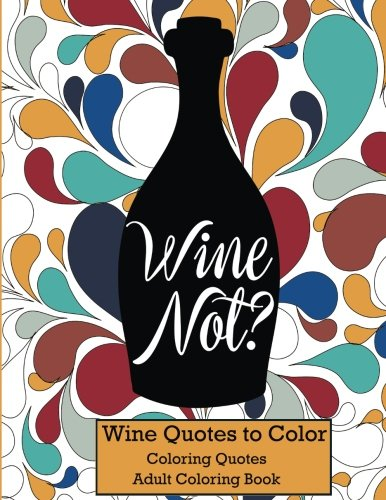 Wine Not?: Adult Coloring Book Wine Quotes to Color (Coloring Quotes)