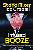 Homemade Stand Mixer Ice Cream Recipes Infused with Booze: Fun, Flavorful Easy to Make Ice Cream, Frozen Yogurt, Sorbet, Gelato and Milkshakes for Any ... Ice Cream Maker (Boozy Ice Cream) (Volume 1)
