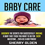Baby Care: Discover the Secrets for Successfully Raising a Baby That Teach You What to Do for Every Milestone...Even as a New Parent! | Sherry Olden