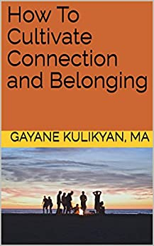 How To Cultivate Connection and Belonging by [Kulikyan, Gayane]