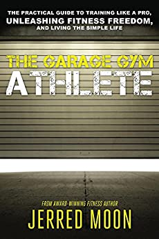 The Garage Gym Athlete: The Practical Guide to Training like a Pro, Unleashing Fitness Freedom, and Living the Simple Life. by [Moon, Jerred]