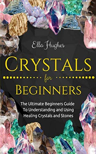 (Crystals for Beginners: The Ultimate Beginners Guide To Understanding and Using Healing Crystals and Stones)