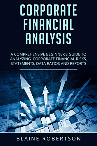 Corporate Financial Analysis: A Comprehensive Beginner's guide to analyzing  corporate financial risks, statements, data ratios and reports ()