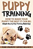 Puppy Training: How To Make Your Puppy The Best It Can Be: Simple Step by Step Training Made Easy.