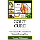 Gout Cure: Your Ultimate and Comprehensive Guide in Treating Gout (Gout Diet, Gout Be Gone, Gout Treatment, Gout Free, Gout and You, Gout Cure, Gout Relief Now, Gout Remedy)