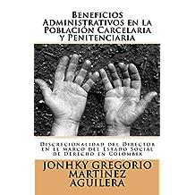 Beneficios Administrativos en la Población Carcelaria y Penitenciaria: Discrecionalidad del Director en el marco del Estado Social de Derecho en Colombia. (Spanish Edition)