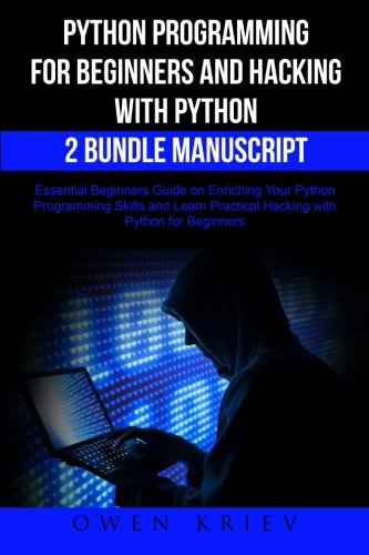 Python Programming for Beginners and Hacking with Python 2 Bundle Manuscript: Essential Beginners Guide on Enriching Your Python Programming Skills and Learn Practical Hacking with Python