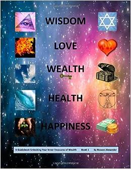 Wisdom Love Wealth Health Happiness A Guidebook Unlocking Your Inner Treasures Of Wealth Book 1 Alexander Rowan Summer 9781470053604 Amazon Com Books