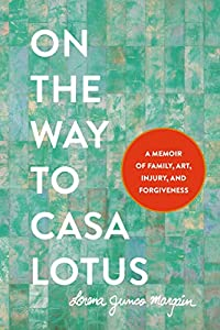 On the Way to Casa Lotus: A Memoir of Family, Art, Injury, and Forgiveness