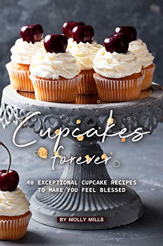 Cupcakes Forever: 40 Exceptional Cupcake Recipes to make you Feel Blessed
