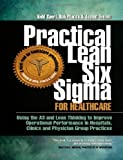 img - for Practical Lean Six Sigma for Healthcare - Using the A3 and Lean Thinking to Improve Operational Performance in Hospitals, Clinics, and Physician Group Practices book / textbook / text book